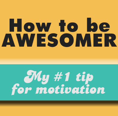 be awesomer: Best tip for motivation
